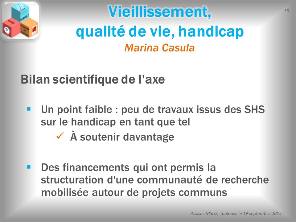 33 Assises MSHS, Toulouse le 19 septembre 2013 Un point faible : peu de travaux issus des SHS sur le handicap en tant que tel À soutenir davantage Des