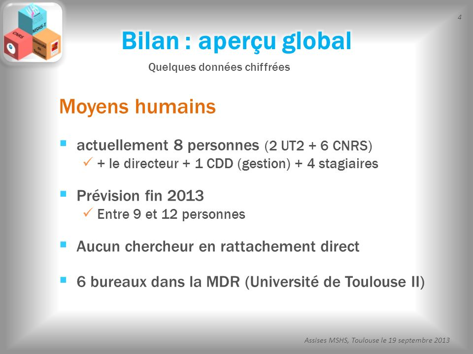 4 Assises MSHS, Toulouse le 19 septembre 2013 Moyens humains actuellement 8 personnes (2 UT2 + 6 CNRS) + le directeur + 1 CDD (gestion) + 4 stagiaires