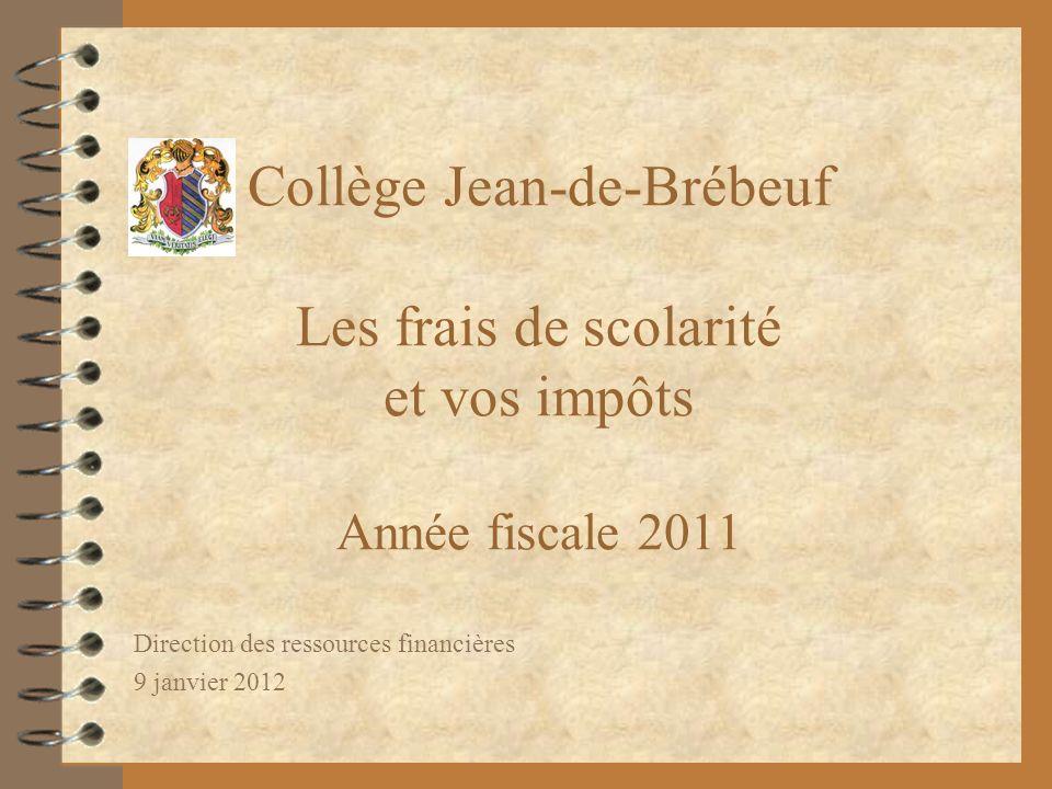 Collège Jean-de-Brébeuf Les frais de scolarité et vos impôts Année fiscale 2011 Direction des ressources financières 9 janvier 2012