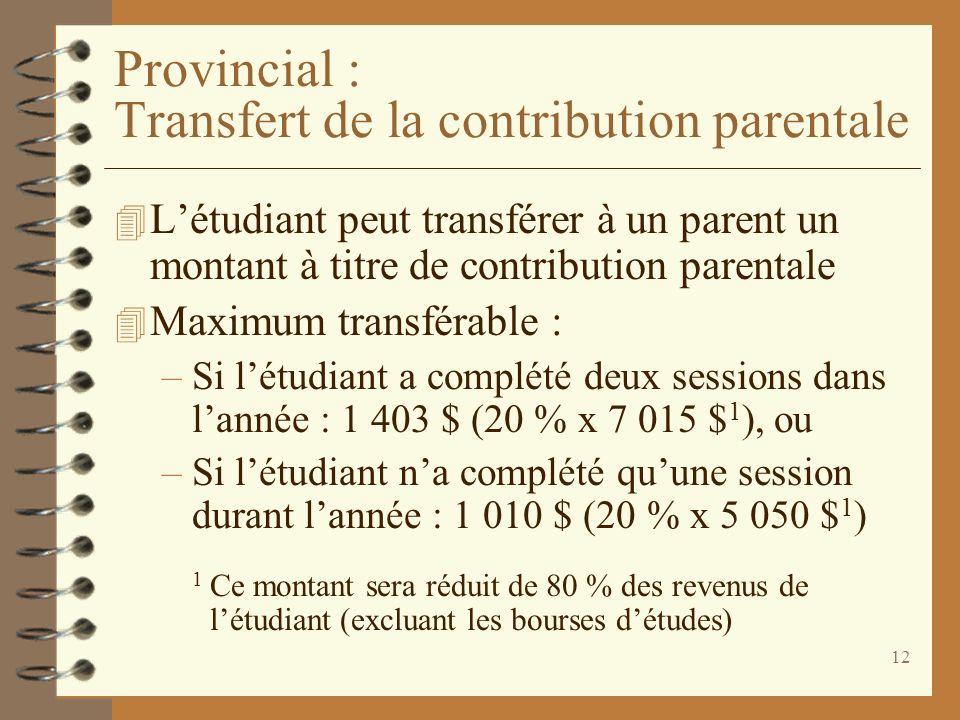 12 Provincial : Transfert de la contribution parentale 4 Létudiant peut transférer à un parent un montant à titre de contribution parentale 4 Maximum