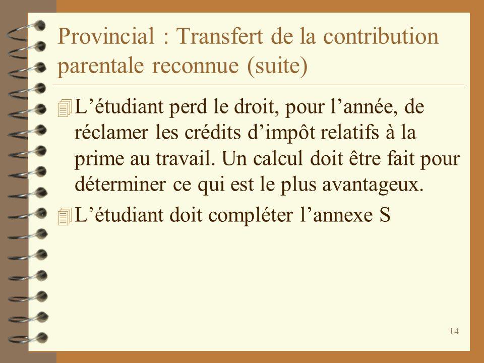 14 Provincial : Transfert de la contribution parentale reconnue (suite) 4 Létudiant perd le droit, pour lannée, de réclamer les crédits dimpôt relatif
