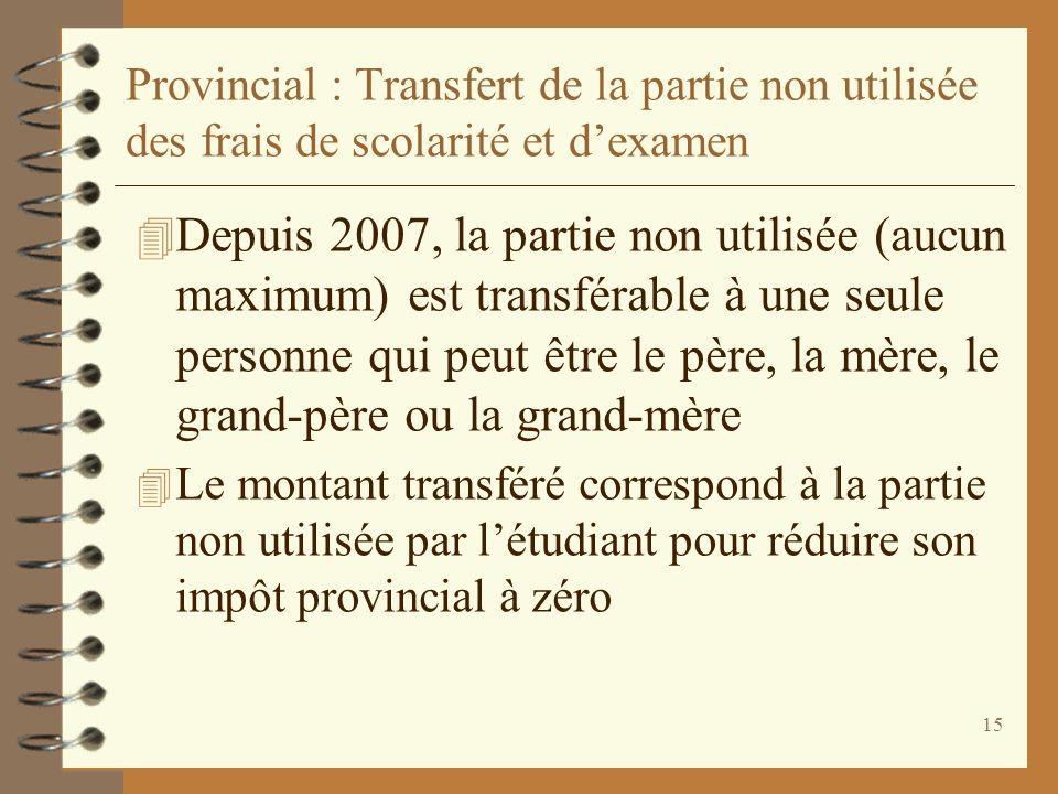 15 Provincial : Transfert de la partie non utilisée des frais de scolarité et dexamen 4 Depuis 2007, la partie non utilisée (aucun maximum) est transf