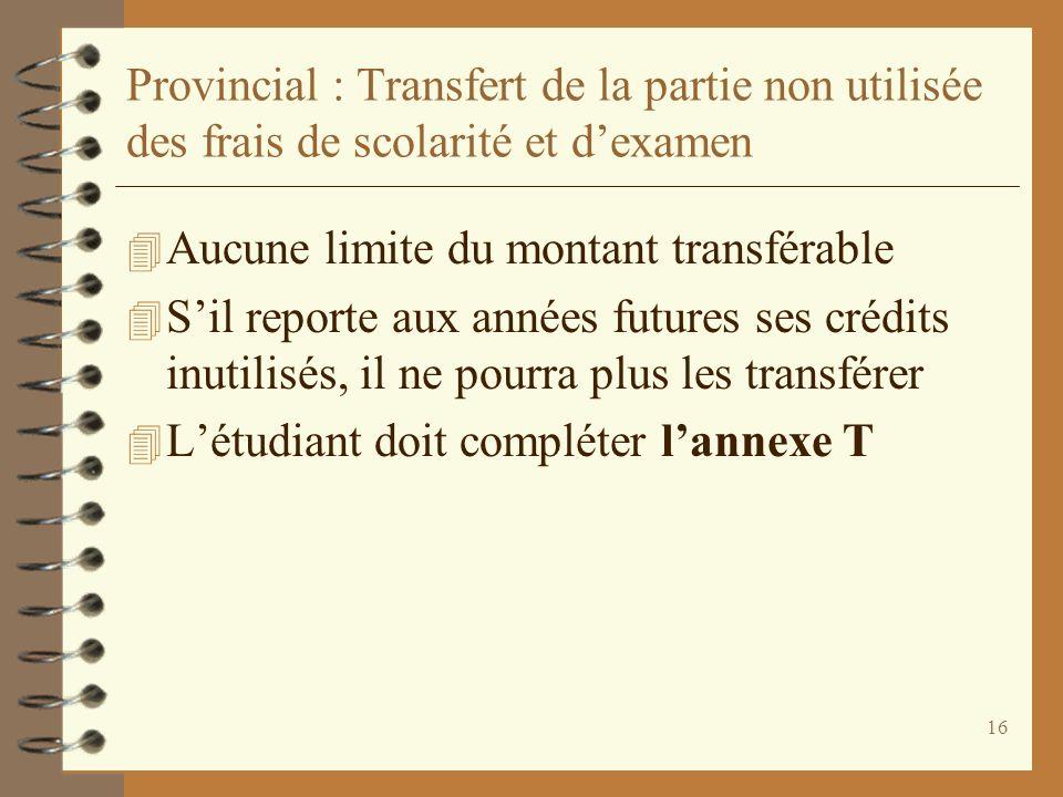 16 Provincial : Transfert de la partie non utilisée des frais de scolarité et dexamen 4 Aucune limite du montant transférable 4 Sil reporte aux années