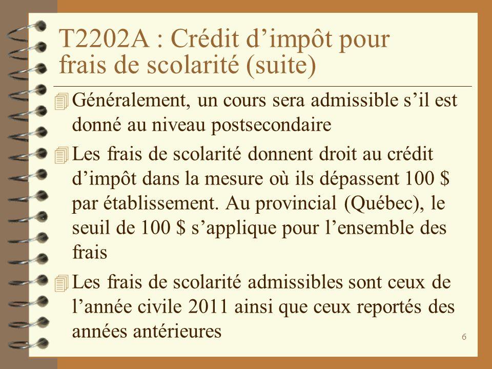 6 T2202A : Crédit dimpôt pour frais de scolarité (suite) 4 Généralement, un cours sera admissible sil est donné au niveau postsecondaire 4 Les frais d