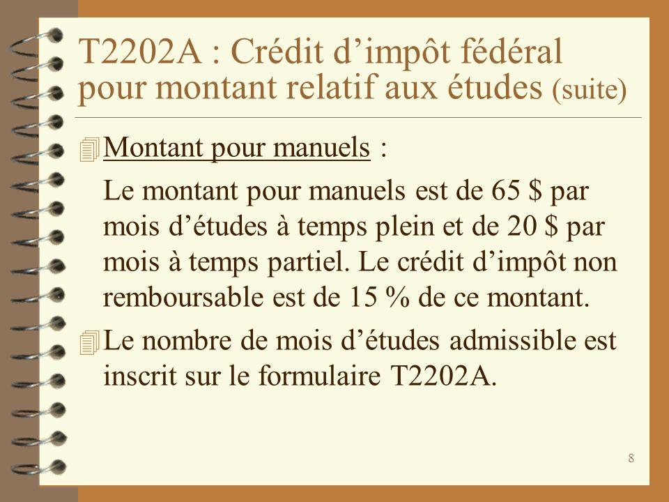 8 T2202A : Crédit dimpôt fédéral pour montant relatif aux études (suite) 4 Montant pour manuels : Le montant pour manuels est de 65 $ par mois détudes