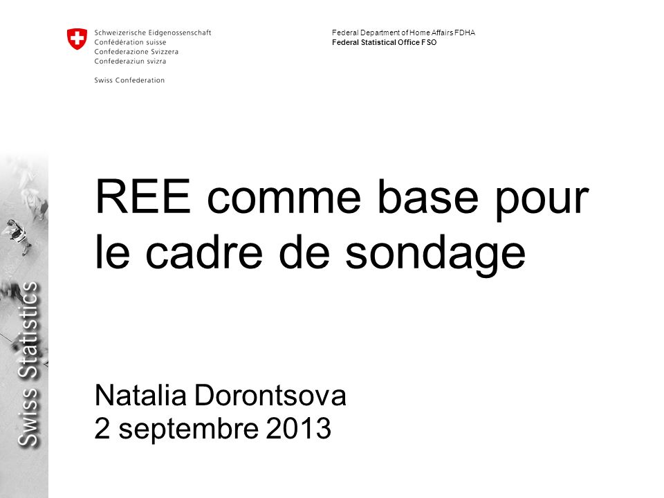 2 REE comme base pour le cadre de sondage Natalia Dorontsova Federal Department of Home Affairs FDHA Federal Statistical Office FSO Sommaire Présentation du REE Stratégie de maintenance du REE REE et le cadre de sondage Maintenance du cadre de sondage
