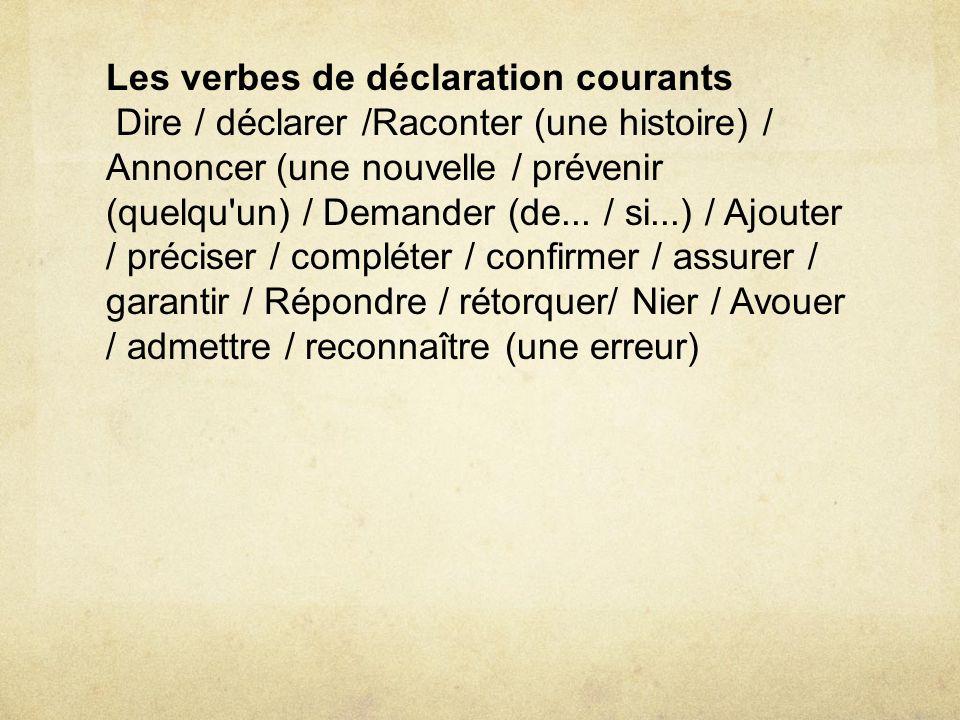 Les verbes de déclaration courants Dire / déclarer /Raconter (une histoire) / Annoncer (une nouvelle / prévenir (quelqu'un) / Demander (de... / si...)