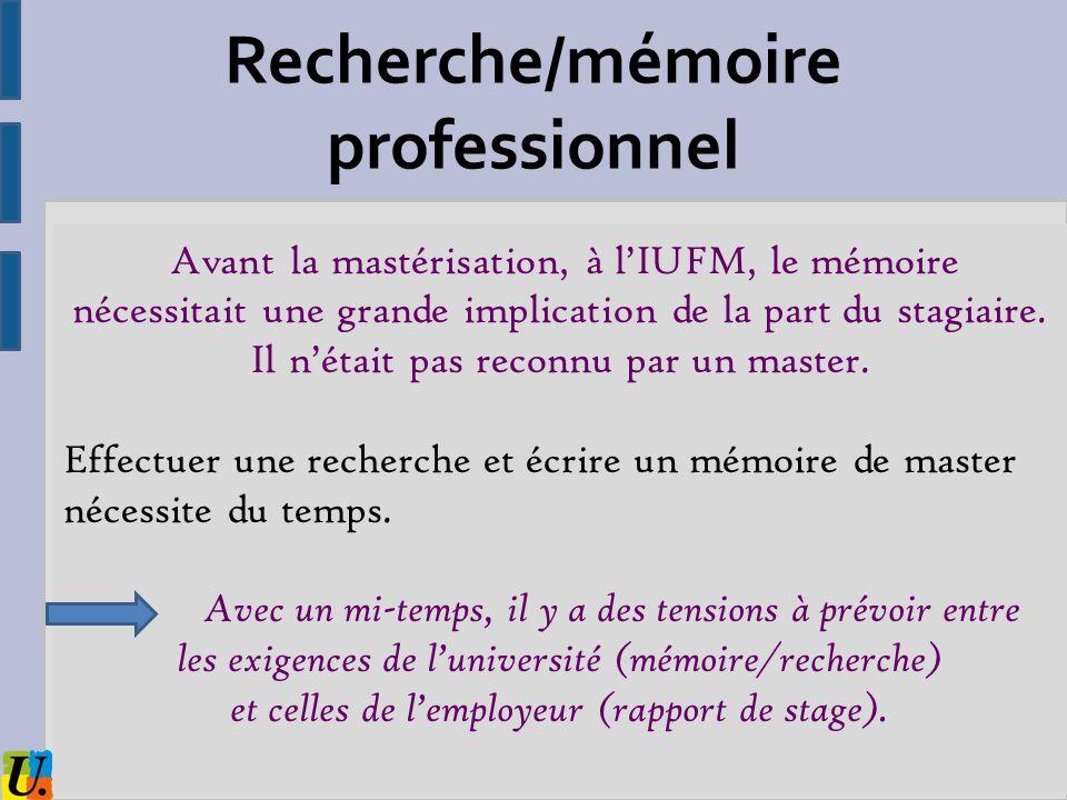 Recherche/mémoire professionnel Avant la mastérisation, à lIUFM, le mémoire nécessitait une grande implication de la part du stagiaire. Il nétait pas