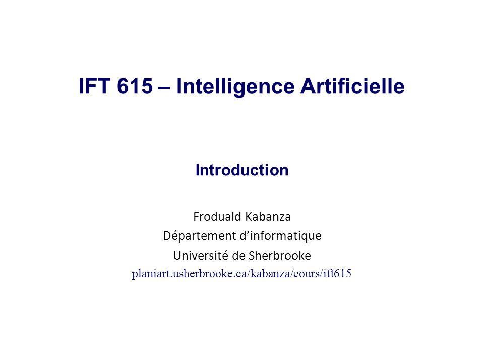 Objectifs de lIntelligence Artificielle Créer des systèmes (logiciels ou machines) intelligents Pensent/réfléchissent/raisonnent comme des humains et/ou Pensent/réfléchissent/raisonnent rationnellement et/ou Se comportent/agissent/réagissent comme les humains et/ou Se comportent/agissent/réagissent rationnellement Le domaine de lIA est influencé par plusieurs disciplines : informatique, génie (comment programmer et implanter lIA?) mathématiques, statistique (limites théoriques de lIA?) neurosciences (comment le cerveau fonctionne?) psychologie cognitive (comment lhumain réfléchit?) économie, théorie de la décision (comment prendre une décision rationnelle?) linguistique (quelle est la relation entre le langage et la pensée?) philosophie (quel est le lien entre le cerveau et lesprit?) IFT 615Froduald Kabanza2