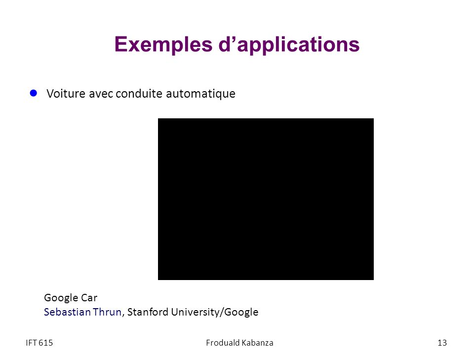 Exemples dapplications Voiture avec conduite automatique IFT 615Froduald Kabanza13 Google Car Sebastian Thrun, Stanford University/Google