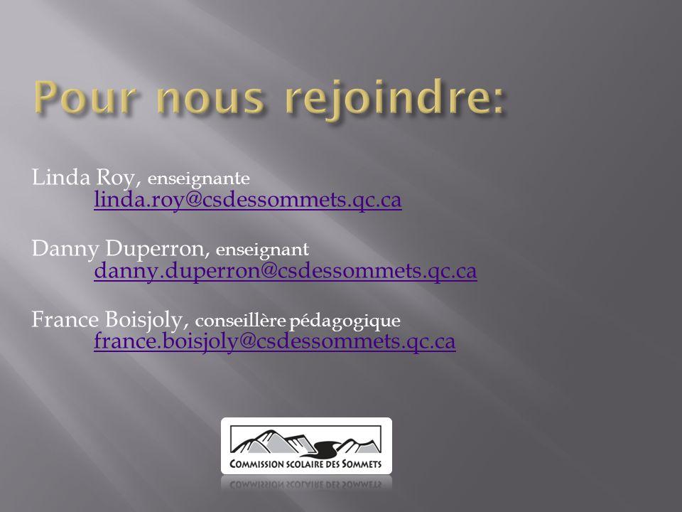 Linda Roy, enseignante linda.roy@csdessommets.qc.ca linda.roy@csdessommets.qc.ca Danny Duperron, enseignant danny.duperron@csdessommets.qc.ca danny.duperron@csdessommets.qc.ca France Boisjoly, conseillère pédagogique france.boisjoly@csdessommets.qc.ca france.boisjoly@csdessommets.qc.ca