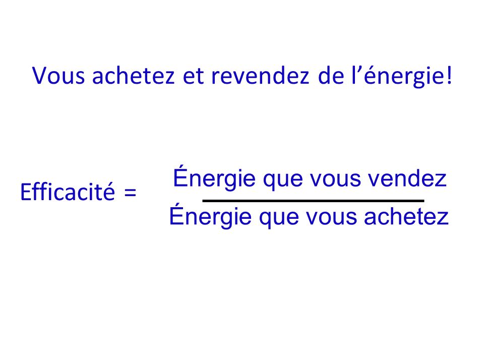 Vous achetez et revendez de lénergie! Efficacité = Énergie que vous vendez Énergie que vous achetez