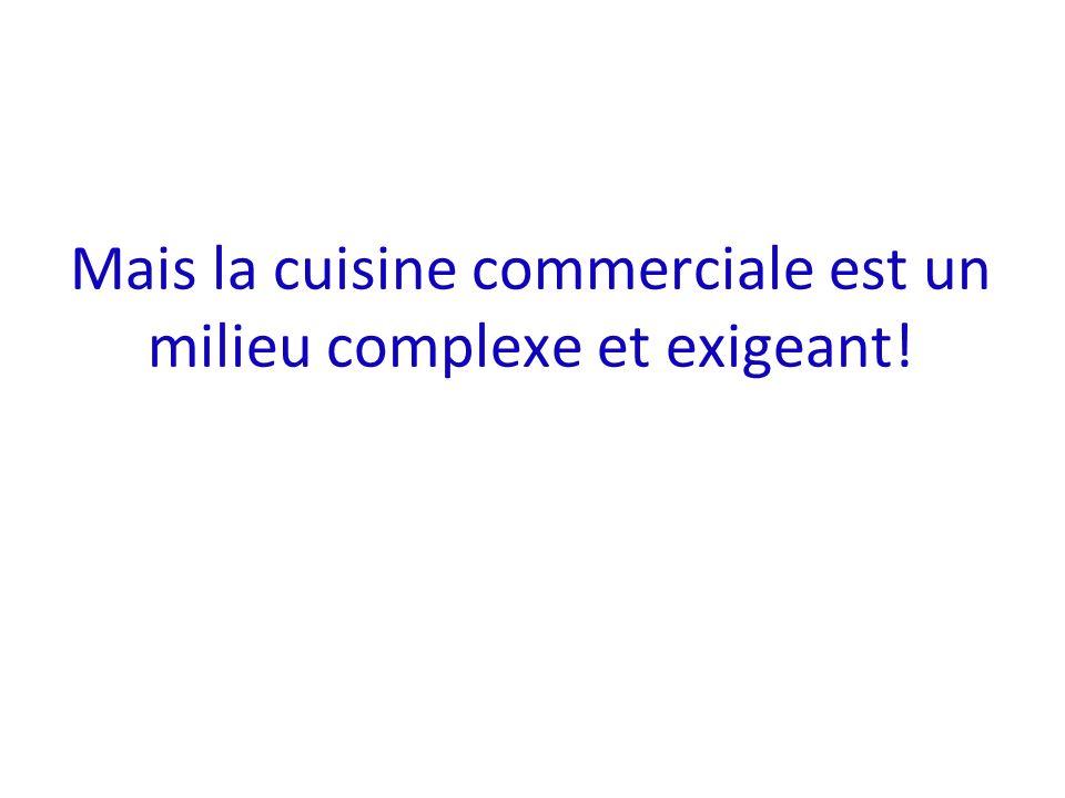 Mais la cuisine commerciale est un milieu complexe et exigeant!