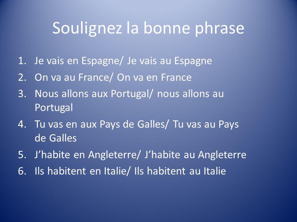 Soulignez la bonne phrase 1.Je vais en Espagne/ Je vais au Espagne 2.On va au France/ On va en France 3.Nous allons aux Portugal/ nous allons au Portu