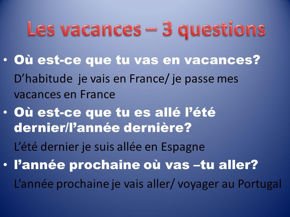 Où est-ce que tu vas en vacances? Dhabitude je vais en France/ je passe mes vacances en France Où est-ce que tu es allé lété dernier/lannée dernière?