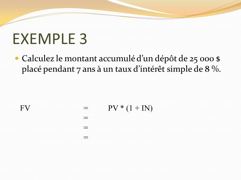 EXEMPLE 3 Calculez le montant accumulé dun dépôt de 25 000 $ placé pendant 7 ans à un taux dintérêt simple de 8 %. FV =PV * (1 + IN) = = =