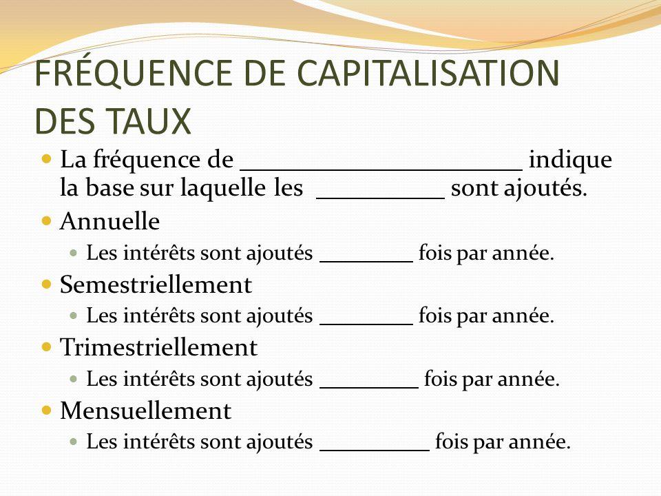 FRÉQUENCE DE CAPITALISATION DES TAUX La fréquence de indique la base sur laquelle les sont ajoutés. Annuelle Les intérêts sont ajoutés fois par année.
