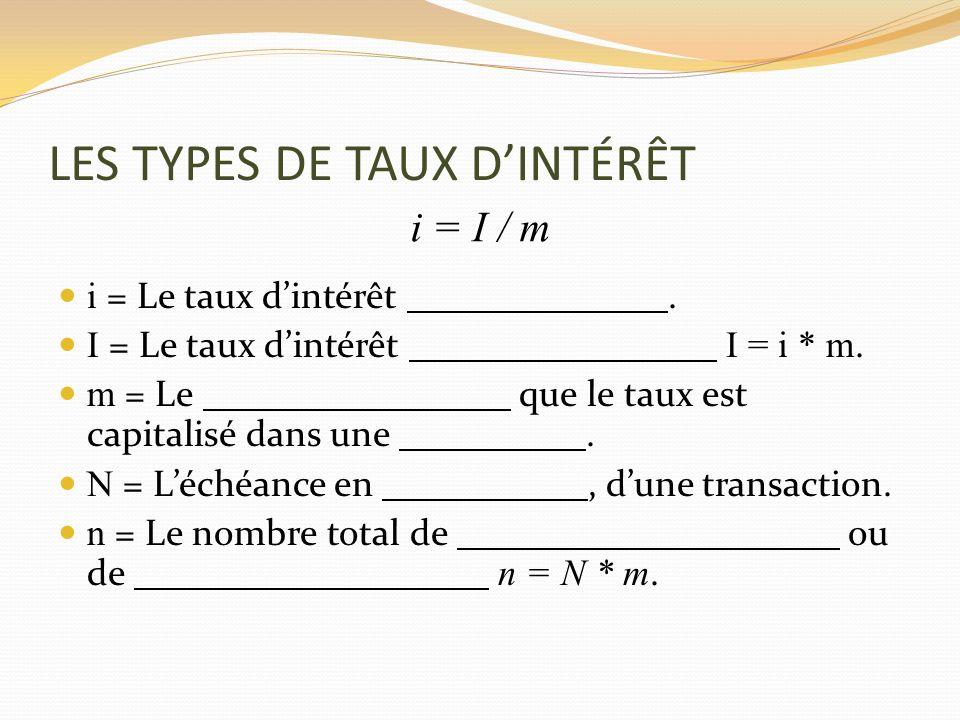 LES TYPES DE TAUX DINTÉRÊT i = Le taux dintérêt. I = Le taux dintérêt I = i * m. m = Le que le taux est capitalisé dans une. N = Léchéance en, dune tr