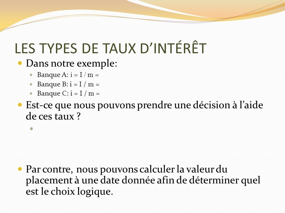 LES TYPES DE TAUX DINTÉRÊT Dans notre exemple: Banque A: i = I / m = Banque B: i = I / m = Banque C: i = I / m = Est-ce que nous pouvons prendre une d
