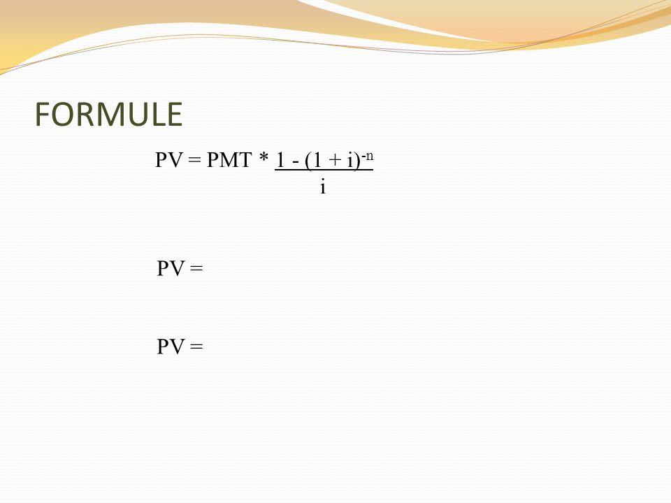 FORMULE PV = PMT * 1 - (1 + i) -n i PV =