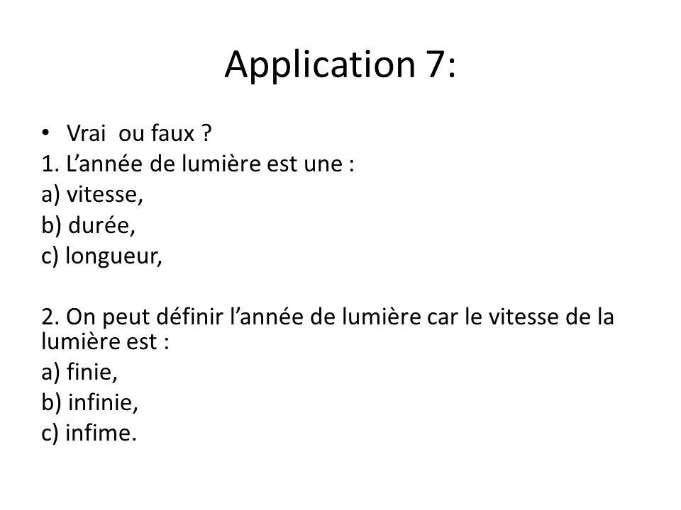 Application 7: Vrai ou faux ? 1. Lannée de lumière est une : a) vitesse, b) durée, c) longueur, 2. On peut définir lannée de lumière car le vitesse de
