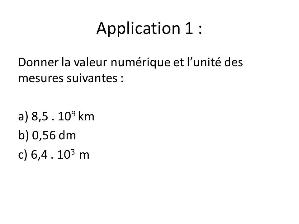 Application 1 : Donner la valeur numérique et lunité des mesures suivantes : a) 8,5. 10 9 km b) 0,56 dm c) 6,4. 10 3 m