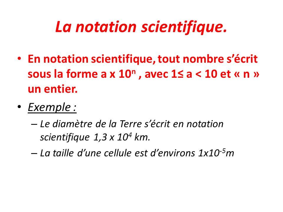 La notation scientifique. En notation scientifique, tout nombre sécrit sous la forme a x 10 n, avec 1 a < 10 et « n » un entier. Exemple : – Le diamèt