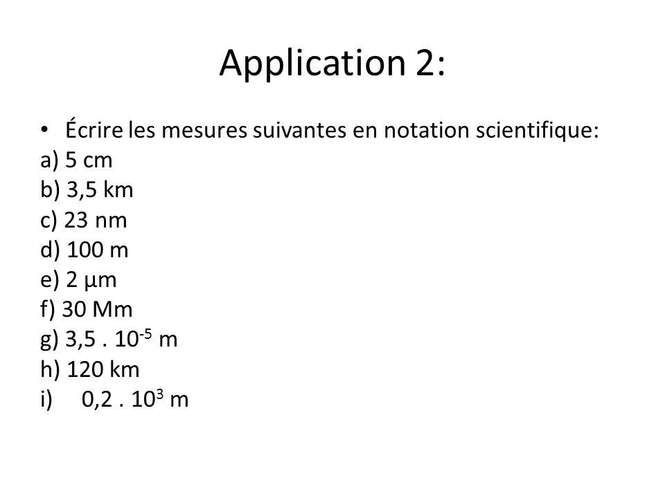 Application 2: Écrire les mesures suivantes en notation scientifique: a) 5 cm b) 3,5 km c) 23 nm d) 100 m e) 2 μm f) 30 Mm g) 3,5. 10 -5 m h) 120 km i