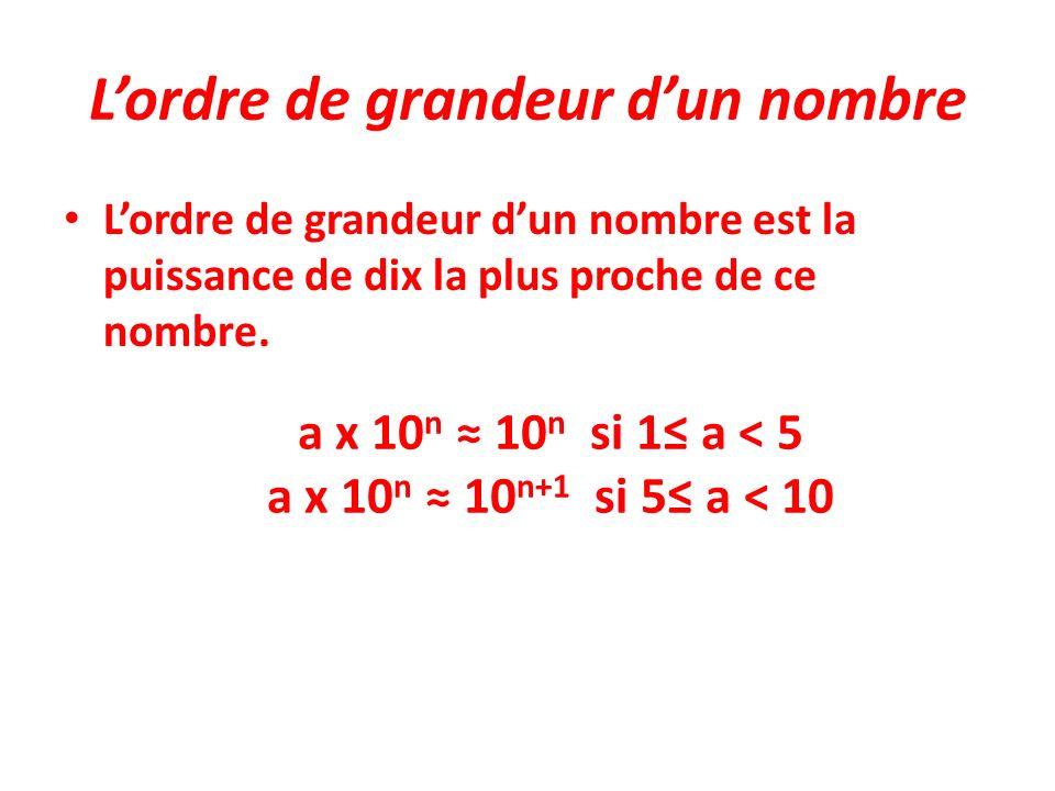 Lordre de grandeur dun nombre Lordre de grandeur dun nombre est la puissance de dix la plus proche de ce nombre. a x 10 n 10 n si 1 a < 5 a x 10 n 10