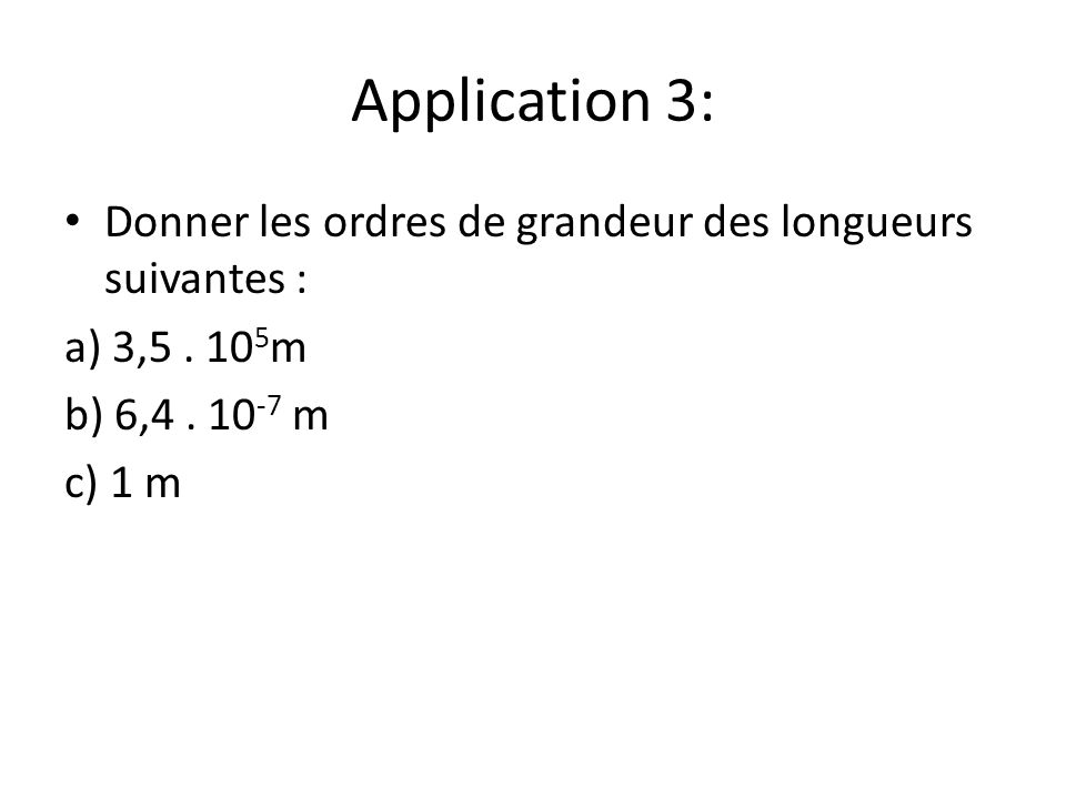 Application 3: Donner les ordres de grandeur des longueurs suivantes : a) 3,5. 10 5 m b) 6,4. 10 -7 m c) 1 m