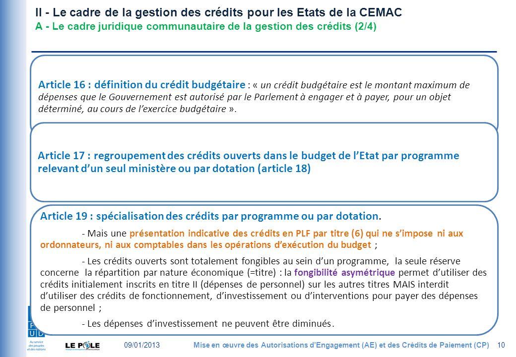 II - Le cadre de la gestion des crédits pour les Etats de la CEMAC A - Le cadre juridique communautaire de la gestion des crédits (2/4) Article 16 : définition du crédit budgétaire : « un crédit budgétaire est le montant maximum de dépenses que le Gouvernement est autorisé par le Parlement à engager et à payer, pour un objet déterminé, au cours de lexercice budgétaire ».