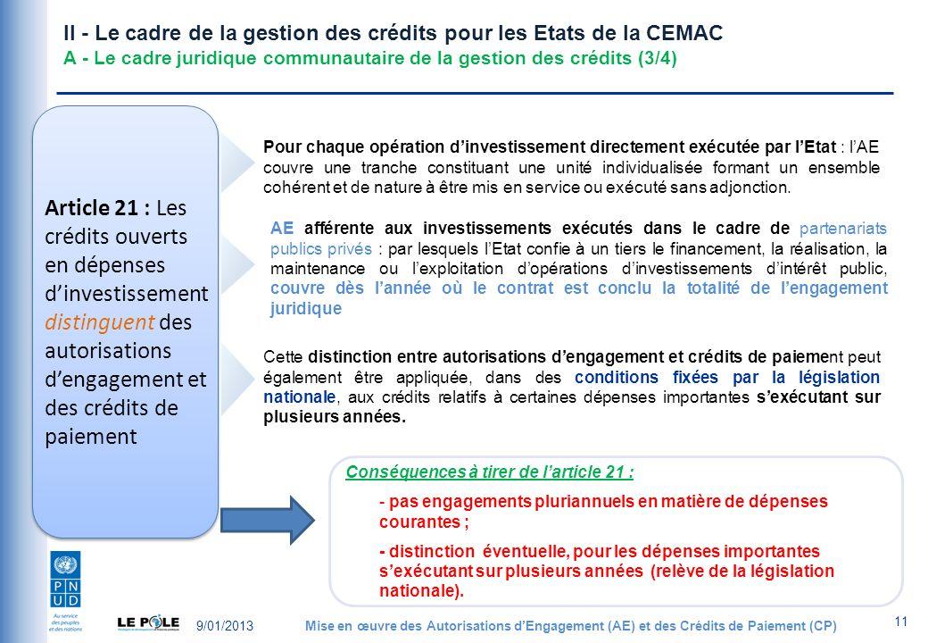 9/01/2013Mise en œuvre des Autorisations dEngagement (AE) et des Crédits de Paiement (CP) 11 II - Le cadre de la gestion des crédits pour les Etats de la CEMAC A - Le cadre juridique communautaire de la gestion des crédits (3/4) Article 21 : Les crédits ouverts en dépenses dinvestissement distinguent des autorisations dengagement et des crédits de paiement Pour chaque opération dinvestissement directement exécutée par lEtat : lAE couvre une tranche constituant une unité individualisée formant un ensemble cohérent et de nature à être mis en service ou exécuté sans adjonction.