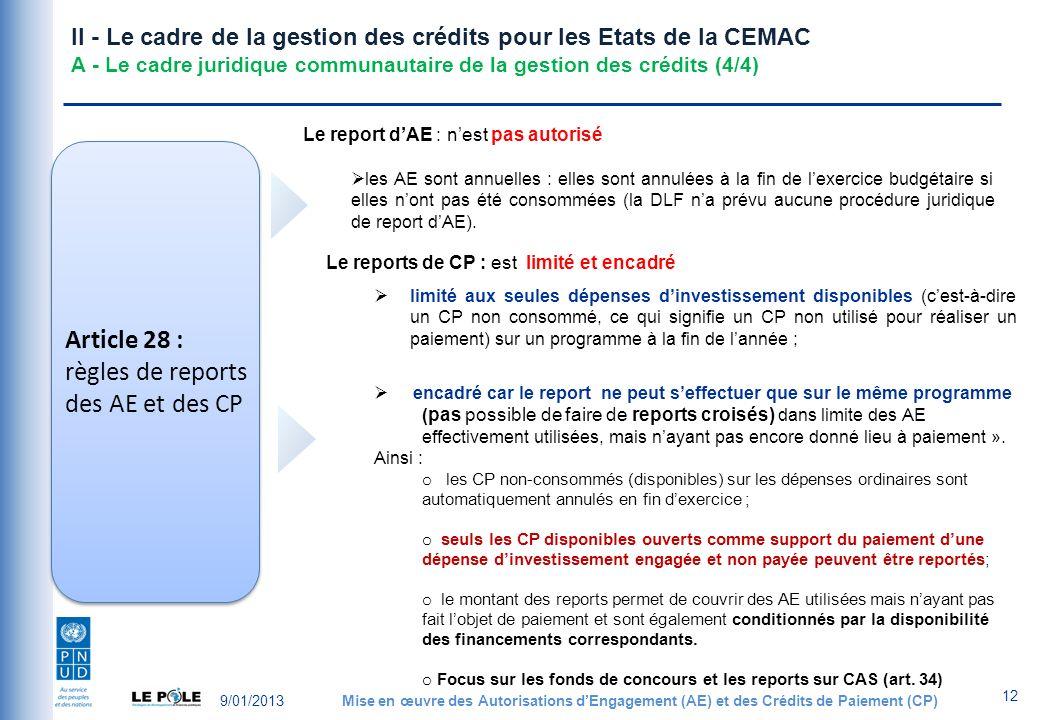9/01/2013Mise en œuvre des Autorisations dEngagement (AE) et des Crédits de Paiement (CP) 12 II - Le cadre de la gestion des crédits pour les Etats de la CEMAC A - Le cadre juridique communautaire de la gestion des crédits (4/4) Article 28 : règles de reports des AE et des CP Le report dAE : nest pas autorisé les AE sont annuelles : elles sont annulées à la fin de lexercice budgétaire si elles nont pas été consommées (la DLF na prévu aucune procédure juridique de report dAE).