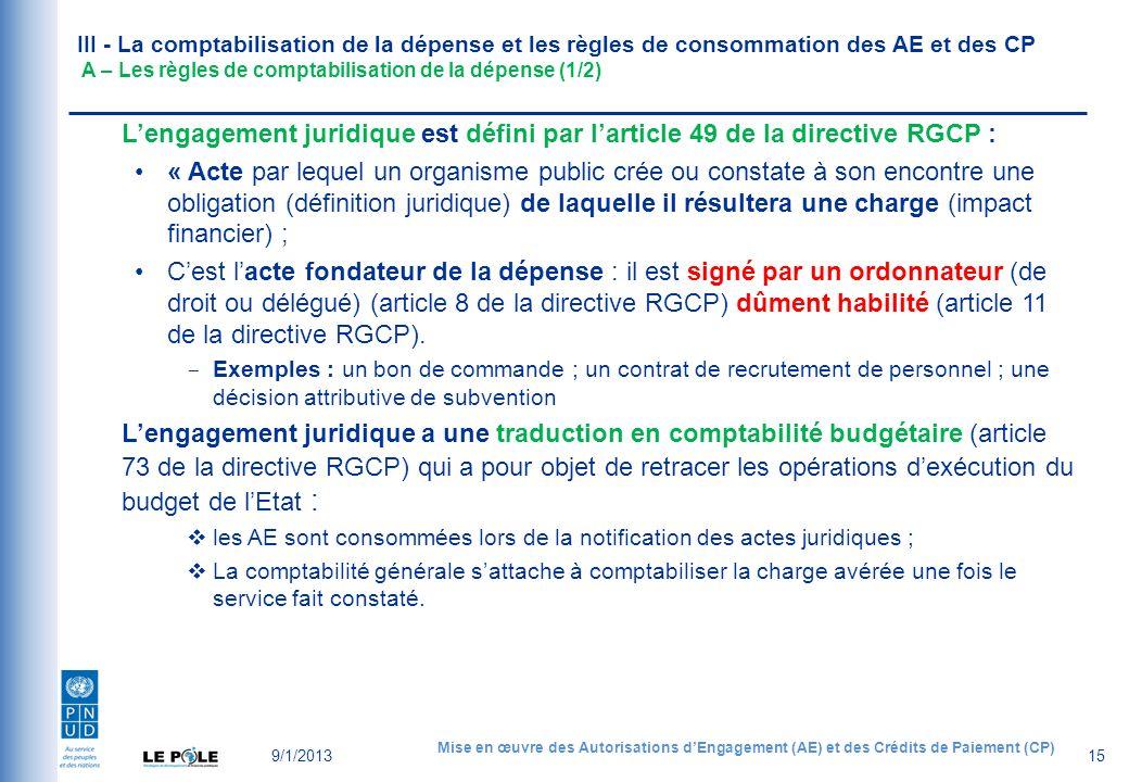 III - La comptabilisation de la dépense et les règles de consommation des AE et des CP A – Les règles de comptabilisation de la dépense (1/2) 9/1/2013 Mise en œuvre des Autorisations dEngagement (AE) et des Crédits de Paiement (CP) 15 Lengagement juridique est défini par larticle 49 de la directive RGCP : « Acte par lequel un organisme public crée ou constate à son encontre une obligation (définition juridique) de laquelle il résultera une charge (impact financier) ; Cest lacte fondateur de la dépense : il est signé par un ordonnateur (de droit ou délégué) (article 8 de la directive RGCP) dûment habilité (article 11 de la directive RGCP).