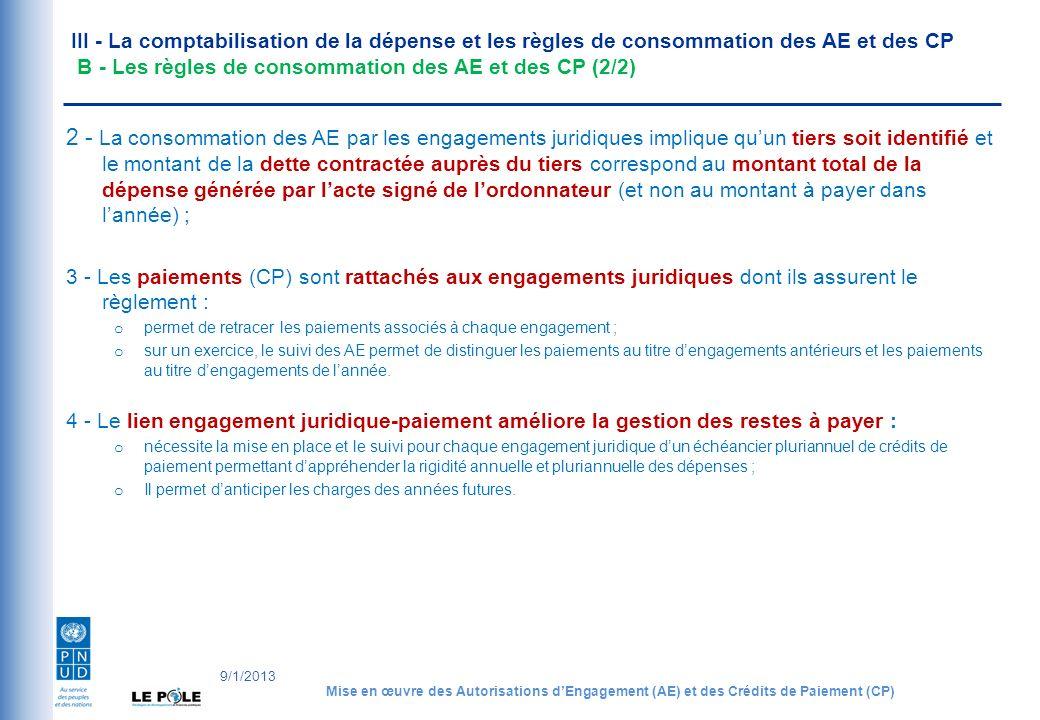 III - La comptabilisation de la dépense et les règles de consommation des AE et des CP B - Les règles de consommation des AE et des CP (2/2) 2 - La consommation des AE par les engagements juridiques implique quun tiers soit identifié et le montant de la dette contractée auprès du tiers correspond au montant total de la dépense générée par lacte signé de lordonnateur (et non au montant à payer dans lannée) ; 3 - Les paiements (CP) sont rattachés aux engagements juridiques dont ils assurent le règlement : o permet de retracer les paiements associés à chaque engagement ; o sur un exercice, le suivi des AE permet de distinguer les paiements au titre dengagements antérieurs et les paiements au titre dengagements de lannée.