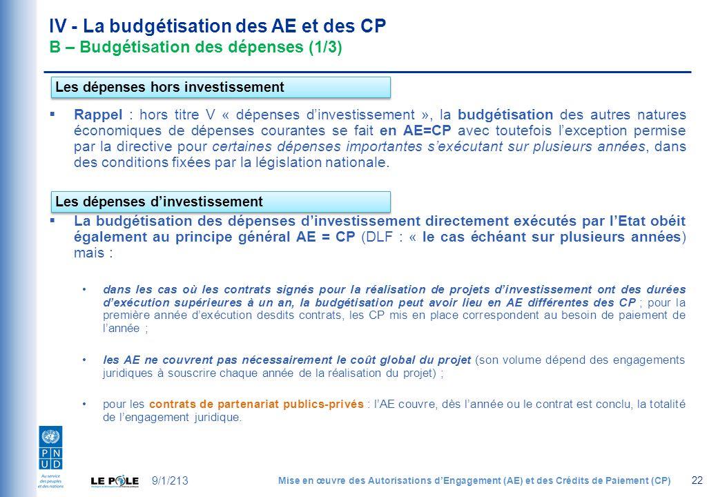 IV - La budgétisation des AE et des CP B – Budgétisation des dépenses (1/3) Rappel : hors titre V « dépenses dinvestissement », la budgétisation des autres natures économiques de dépenses courantes se fait en AE=CP avec toutefois lexception permise par la directive pour certaines dépenses importantes sexécutant sur plusieurs années, dans des conditions fixées par la législation nationale.