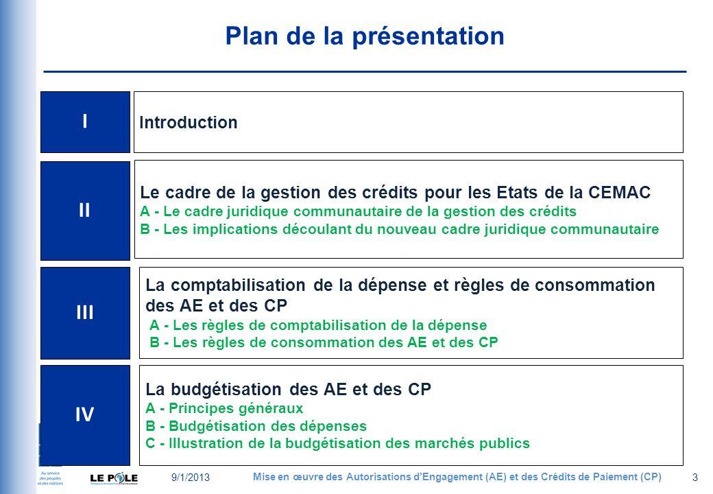 Plan de la présentation 9/1/2013 Mise en œuvre des Autorisations dEngagement (AE) et des Crédits de Paiement (CP) 3 I Introduction II Le cadre de la gestion des crédits pour les Etats de la CEMAC A - Le cadre juridique communautaire de la gestion des crédits B - Les implications découlant du nouveau cadre juridique communautaire III La comptabilisation de la dépense et règles de consommation des AE et des CP A - Les règles de comptabilisation de la dépense B - Les règles de consommation des AE et des CP IV La budgétisation des AE et des CP A - Principes généraux B - Budgétisation des dépenses C - Illustration de la budgétisation des marchés publics