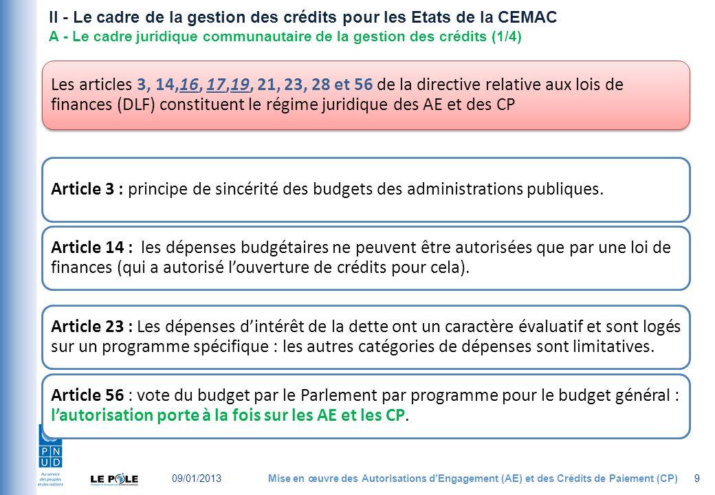 II - Le cadre de la gestion des crédits pour les Etats de la CEMAC A - Le cadre juridique communautaire de la gestion des crédits (1/4) Les articles 3, 14,16, 17,19, 21, 23, 28 et 56 de la directive relative aux lois de finances (DLF) constituent le régime juridique des AE et des CP Article 3 : principe de sincérité des budgets des administrations publiques.