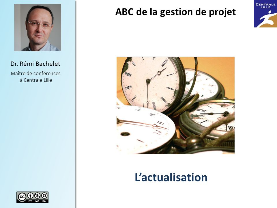 1 Dr. Rémi Bachelet Maître de conférences à Centrale Lille Lactualisation ABC de la gestion de projet Versions récentes du cours pdf, ppt vidéo dispon
