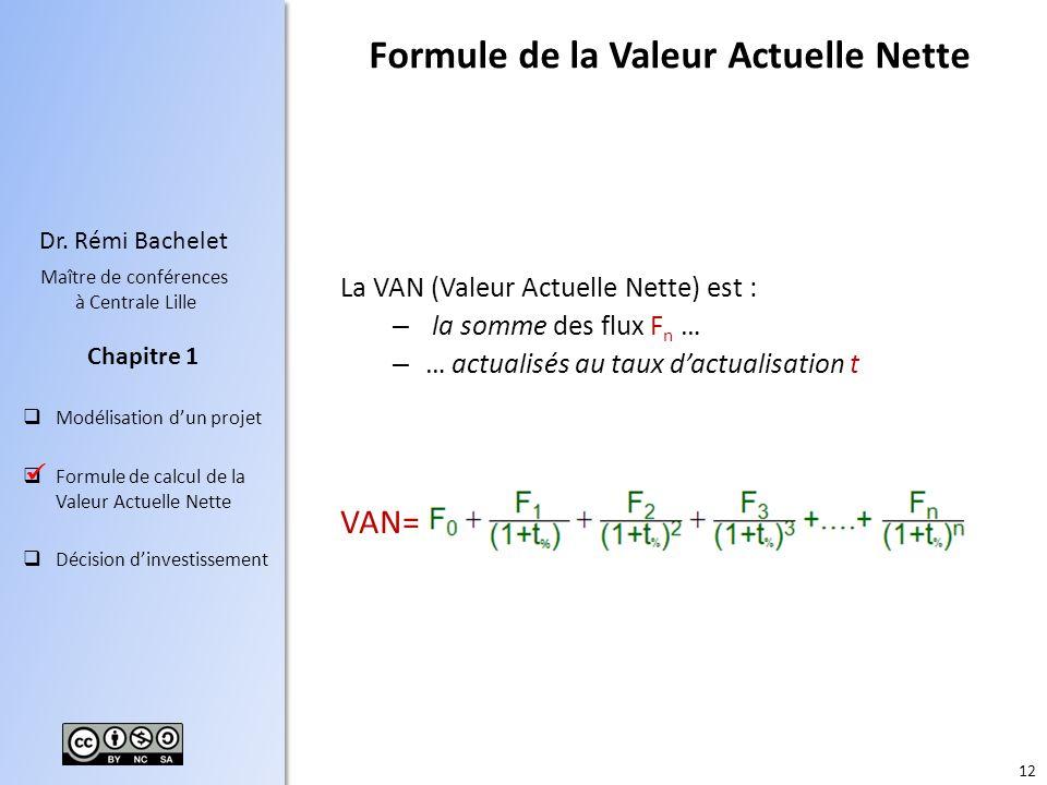 12 Dr. Rémi Bachelet Maître de conférences à Centrale Lille Modélisation dun projet Formule de calcul de la Valeur Actuelle Nette Décision dinvestisse