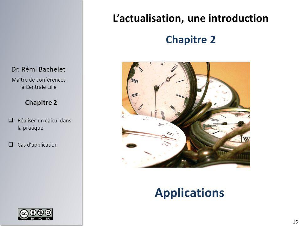 16 Dr. Rémi Bachelet Maître de conférences à Centrale Lille Réaliser un calcul dans la pratique Cas dapplication Chapitre 2 Lactualisation, une introd
