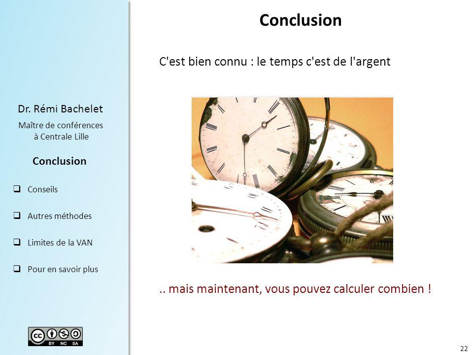 22 Dr. Rémi Bachelet Maître de conférences à Centrale Lille Conclusion Conseils Autres méthodes Limites de la VAN Pour en savoir plus Conclusion C'est