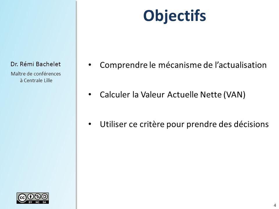 4 Dr. Rémi Bachelet Maître de conférences à Centrale Lille Objectifs Comprendre le mécanisme de lactualisation Calculer la Valeur Actuelle Nette (VAN)