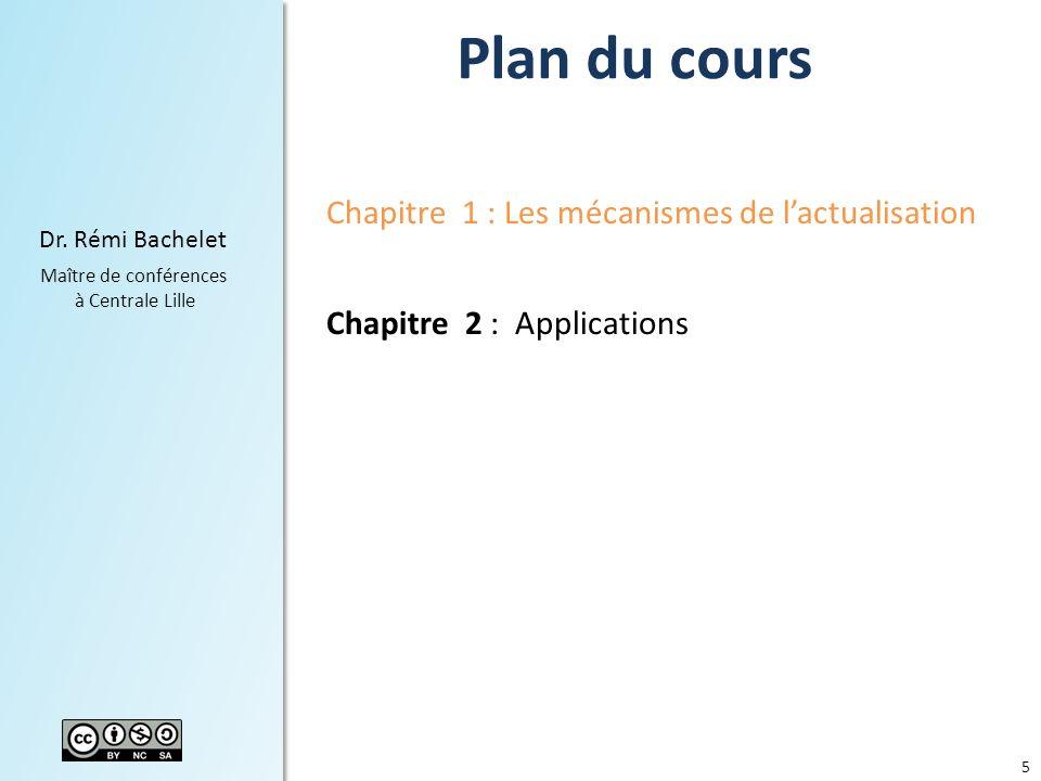 5 Dr. Rémi Bachelet Maître de conférences à Centrale Lille Plan du cours Chapitre 1 : Les mécanismes de lactualisation Chapitre 2 : Applications