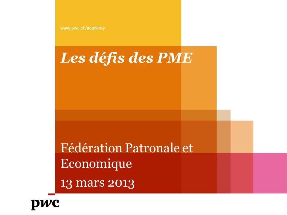 Les défis des PME www.pwc.ch/academy Fédération Patronale et Economique 13 mars 2013