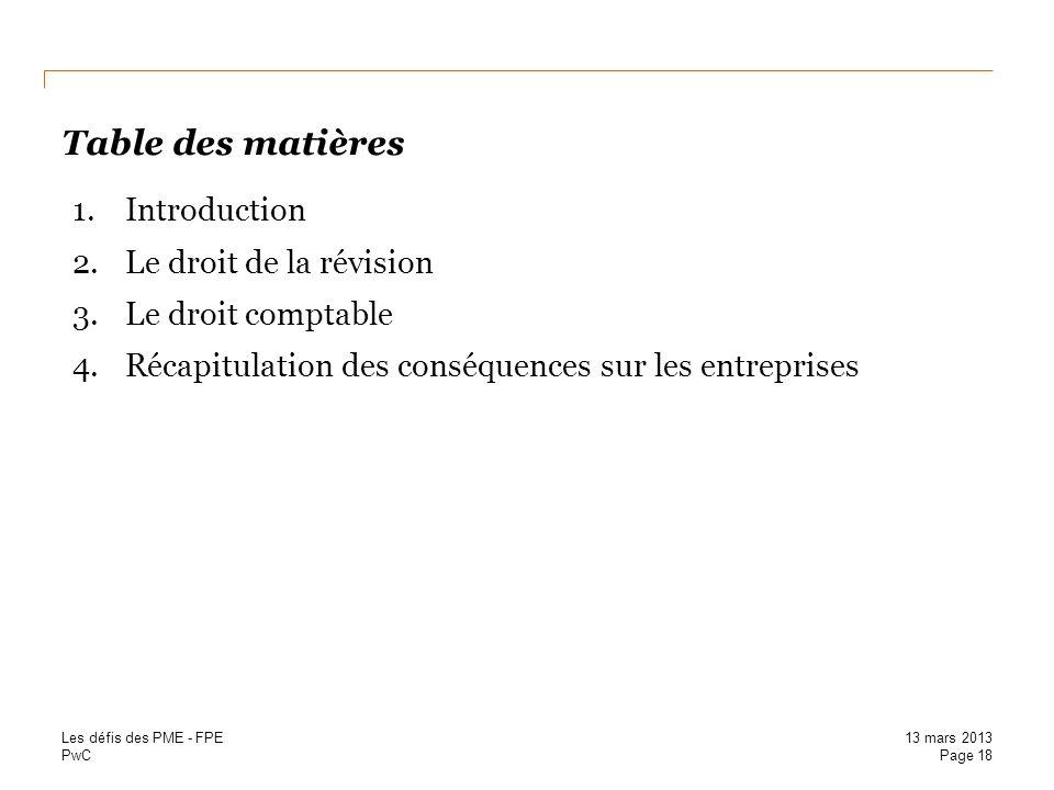 PwC Table des matières 1.Introduction 2.Le droit de la révision 3.Le droit comptable 4.Récapitulation des conséquences sur les entreprises Page 18 13