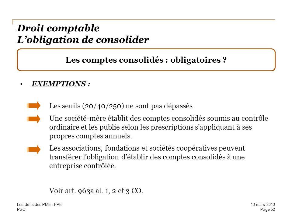 PwC Droit comptable Lobligation de consolider Les comptes consolidés : obligatoires ? EXEMPTIONS : Les seuils (20/40/250) ne sont pas dépassés. Une so