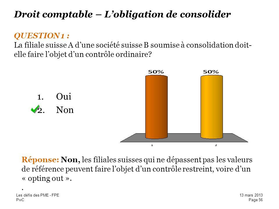 PwC Droit comptable – Lobligation de consolider QUESTION 1 : La filiale suisse A dune société suisse B soumise à consolidation doit-elle faire lobjet
