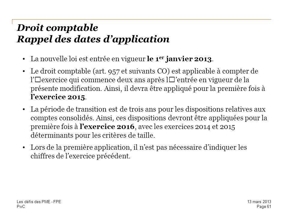 PwC Droit comptable Rappel des dates dapplication La nouvelle loi est entrée en vigueur le 1 er janvier 2013. Le droit comptable (art. 957 et suivants