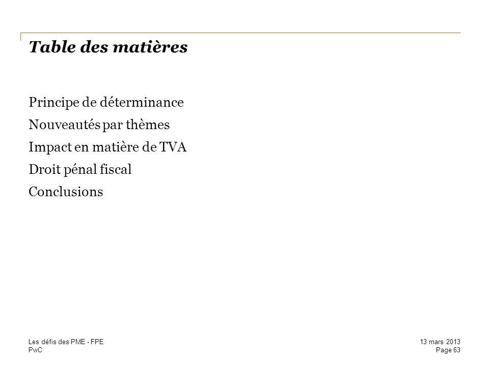 PwC Table des matières Principe de déterminance Nouveautés par thèmes Impact en matière de TVA Droit pénal fiscal Conclusions Page 63 13 mars 2013 Les